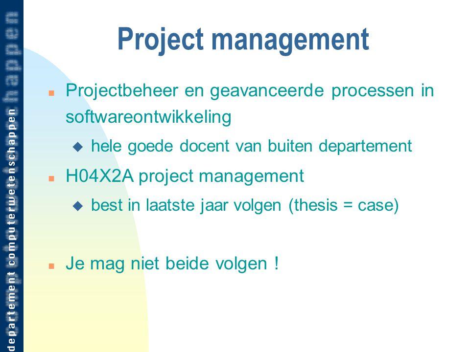 Project management n Projectbeheer en geavanceerde processen in softwareontwikkeling u hele goede docent van buiten departement n H04X2A project management u best in laatste jaar volgen (thesis = case) n Je mag niet beide volgen !