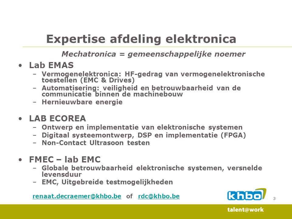 3 Expertise afdeling elektronica Mechatronica = gemeenschappelijke noemer Lab EMAS –Vermogenelektronica: HF-gedrag van vermogenelektronische toestellen (EMC & Drives) –Automatisering: veiligheid en betrouwbaarheid van de communicatie binnen de machinebouw –Hernieuwbare energie LAB ECOREA –Ontwerp en implementatie van elektronische systemen –Digitaal systeemontwerp, DSP en implementatie (FPGA) –Non-Contact Ultrasoon testen FMEC – lab EMC –Globale betrouwbaarheid elektronische systemen, versnelde levensduur –EMC, Uitgebreide testmogelijkheden renaat.decraemer@khbo.berenaat.decraemer@khbo.be of rdc@khbo.berdc@khbo.be