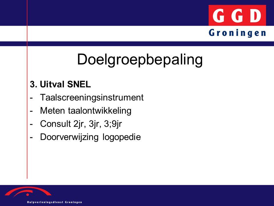 Doelgroepbepaling 3. Uitval SNEL -Taalscreeningsinstrument -Meten taalontwikkeling -Consult 2jr, 3jr, 3;9jr -Doorverwijzing logopedie