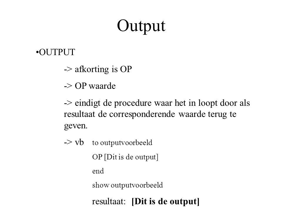 Output OUTPUT -> afkorting is OP -> OP waarde -> eindigt de procedure waar het in loopt door als resultaat de corresponderende waarde terug te geven.