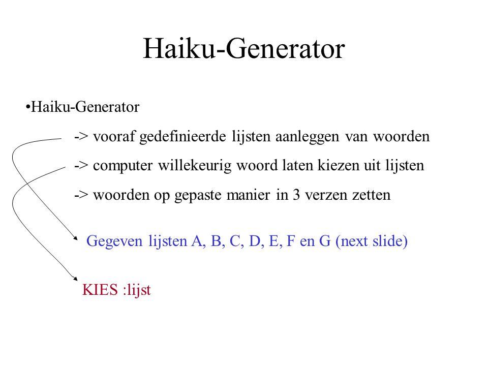 Haiku-Generator -> vooraf gedefinieerde lijsten aanleggen van woorden -> computer willekeurig woord laten kiezen uit lijsten -> woorden op gepaste manier in 3 verzen zetten KIES :lijst Gegeven lijsten A, B, C, D, E, F en G (next slide)