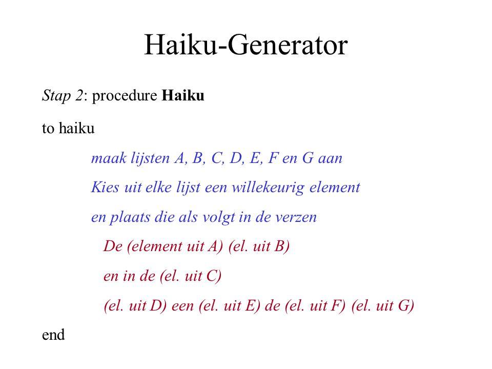 Haiku-Generator Stap 2: procedure Haiku to haiku maak lijsten A, B, C, D, E, F en G aan Kies uit elke lijst een willekeurig element en plaats die als volgt in de verzen De (element uit A) (el.