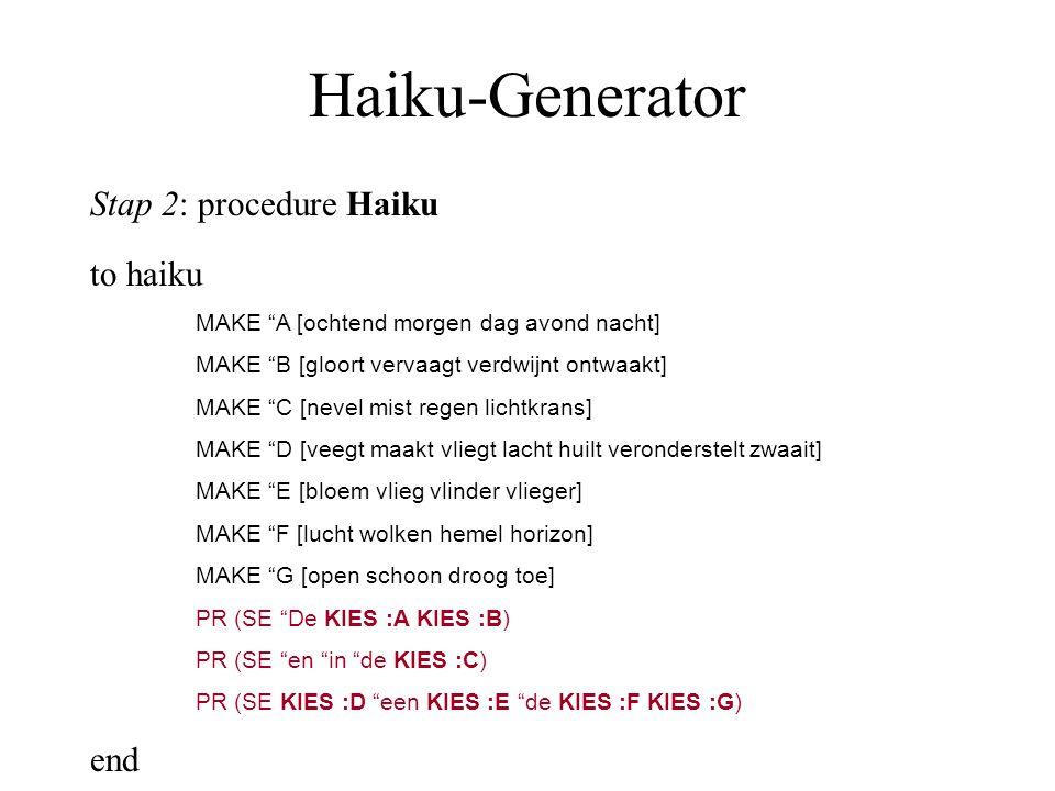 Haiku-Generator Stap 2: procedure Haiku to haiku MAKE A [ochtend morgen dag avond nacht] MAKE B [gloort vervaagt verdwijnt ontwaakt] MAKE C [nevel mist regen lichtkrans] MAKE D [veegt maakt vliegt lacht huilt veronderstelt zwaait] MAKE E [bloem vlieg vlinder vlieger] MAKE F [lucht wolken hemel horizon] MAKE G [open schoon droog toe] PR (SE De KIES :A KIES :B) PR (SE en in de KIES :C) PR (SE KIES :D een KIES :E de KIES :F KIES :G) end