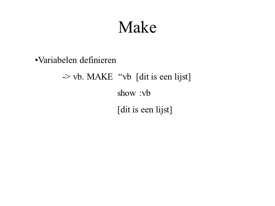 Variabelen definieren -> vb. MAKE vb [dit is een lijst] show :vb [dit is een lijst] Make