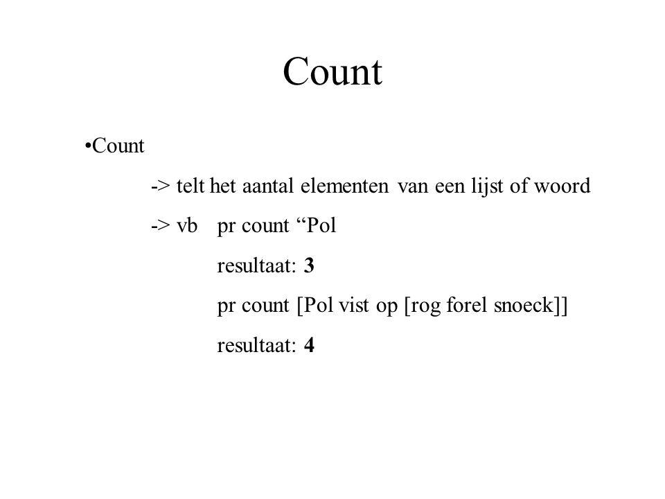 Count -> telt het aantal elementen van een lijst of woord -> vb pr count Pol resultaat: 3 pr count [Pol vist op [rog forel snoeck]] resultaat: 4
