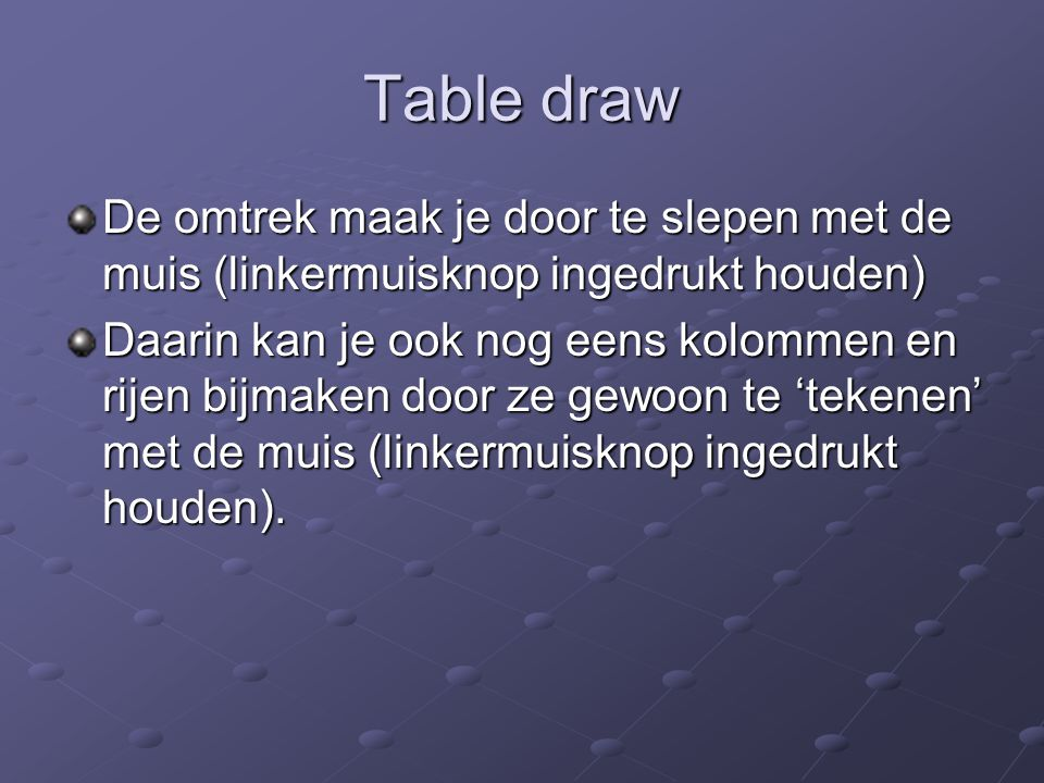 Table draw De omtrek maak je door te slepen met de muis (linkermuisknop ingedrukt houden) Daarin kan je ook nog eens kolommen en rijen bijmaken door ze gewoon te 'tekenen' met de muis (linkermuisknop ingedrukt houden).