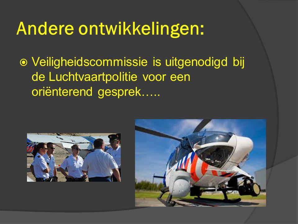  Veiligheidscommissie is uitgenodigd bij de Luchtvaartpolitie voor een oriënterend gesprek….. Andere ontwikkelingen: