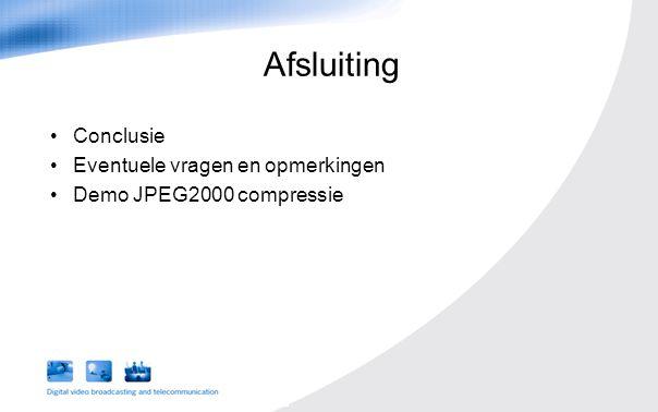 Conclusie Eventuele vragen en opmerkingen Demo JPEG2000 compressie Afsluiting