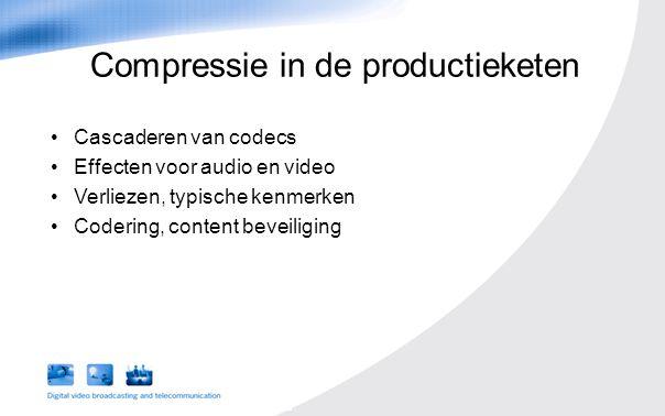 Cascaderen van codecs Effecten voor audio en video Verliezen, typische kenmerken Codering, content beveiliging Compressie in de productieketen