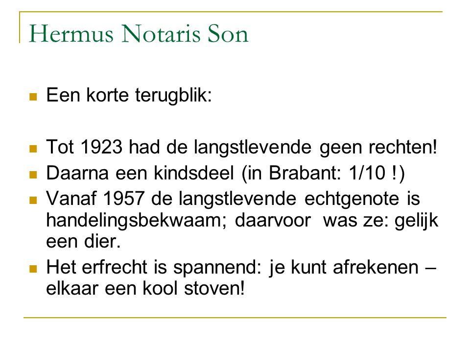 Hermus Notaris Son Een korte terugblik: Tot 1923 had de langstlevende geen rechten! Daarna een kindsdeel (in Brabant: 1/10 !) Vanaf 1957 de langstleve
