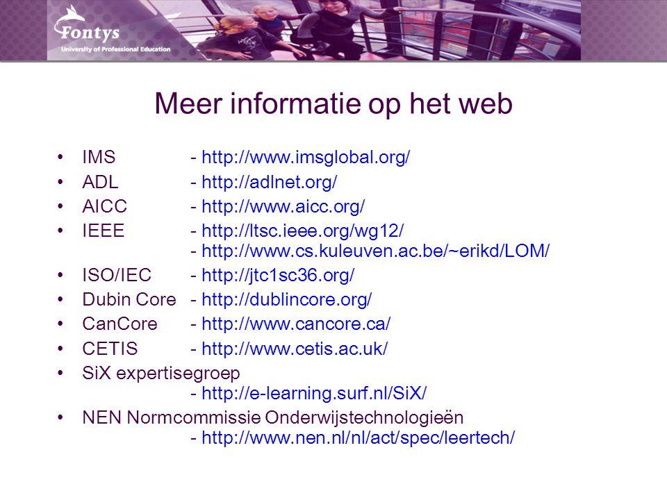 Meer informatie op het web IMS - http://www.imsglobal.org/ ADL - http://adlnet.org/ AICC- http://www.aicc.org/ IEEE - http://ltsc.ieee.org/wg12/ - http://www.cs.kuleuven.ac.be/~erikd/LOM/ ISO/IEC - http://jtc1sc36.org/ Dubin Core - http://dublincore.org/ CanCore - http://www.cancore.ca/ CETIS - http://www.cetis.ac.uk/ SiX expertisegroep - http://e-learning.surf.nl/SiX/ NEN Normcommissie Onderwijstechnologieën - http://www.nen.nl/nl/act/spec/leertech/