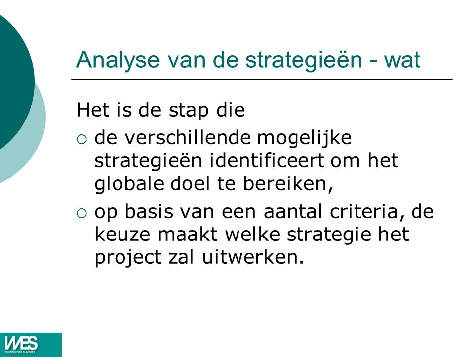 Analyse van de strategieën - wat Het is de stap die  de verschillende mogelijke strategieën identificeert om het globale doel te bereiken,  op basis van een aantal criteria, de keuze maakt welke strategie het project zal uitwerken.
