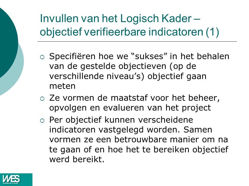 """Invullen van het Logisch Kader – objectief verifieerbare indicatoren (1)  Specifiëren hoe we """"sukses"""" in het behalen van de gestelde objectieven (op"""