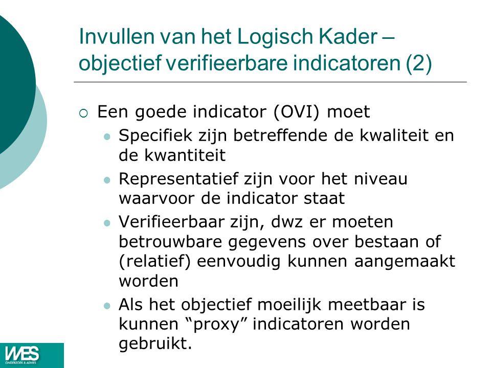 Invullen van het Logisch Kader – objectief verifieerbare indicatoren (2)  Een goede indicator (OVI) moet Specifiek zijn betreffende de kwaliteit en de kwantiteit Representatief zijn voor het niveau waarvoor de indicator staat Verifieerbaar zijn, dwz er moeten betrouwbare gegevens over bestaan of (relatief) eenvoudig kunnen aangemaakt worden Als het objectief moeilijk meetbaar is kunnen proxy indicatoren worden gebruikt.