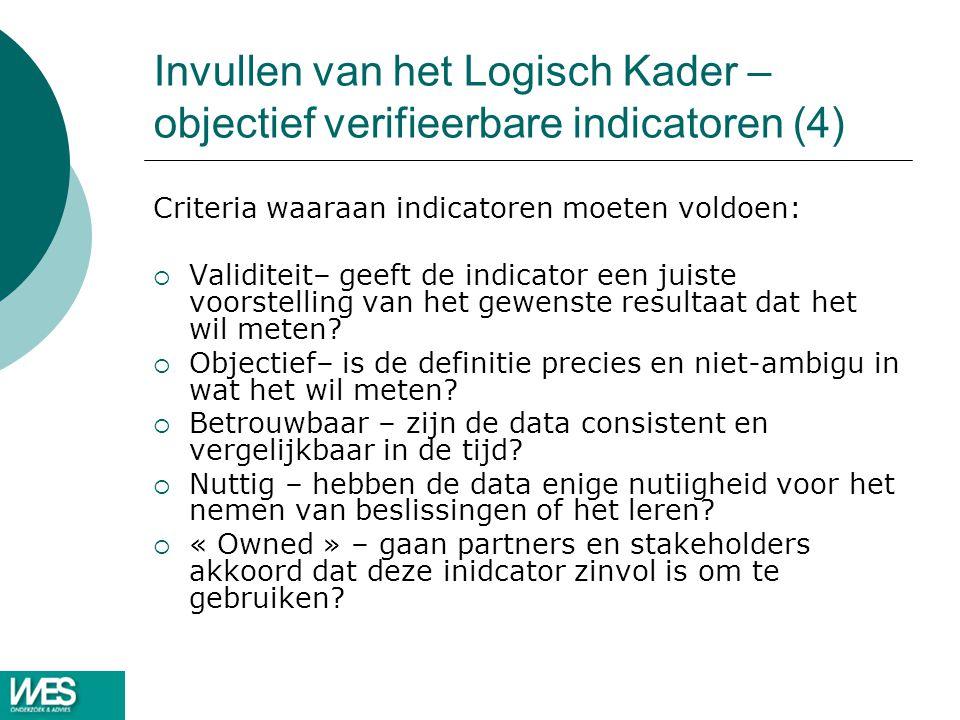 Invullen van het Logisch Kader – objectief verifieerbare indicatoren (4) Criteria waaraan indicatoren moeten voldoen:  Validiteit– geeft de indicator