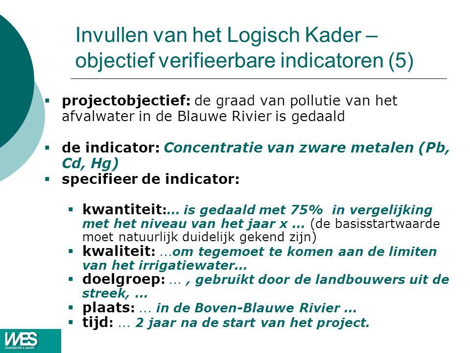 Invullen van het Logisch Kader – objectief verifieerbare indicatoren (5)  projectobjectief: de graad van pollutie van het afvalwater in de Blauwe Rivier is gedaald  de indicator: Concentratie van zware metalen (Pb, Cd, Hg)  specifieer de indicator:  kwantiteit :...