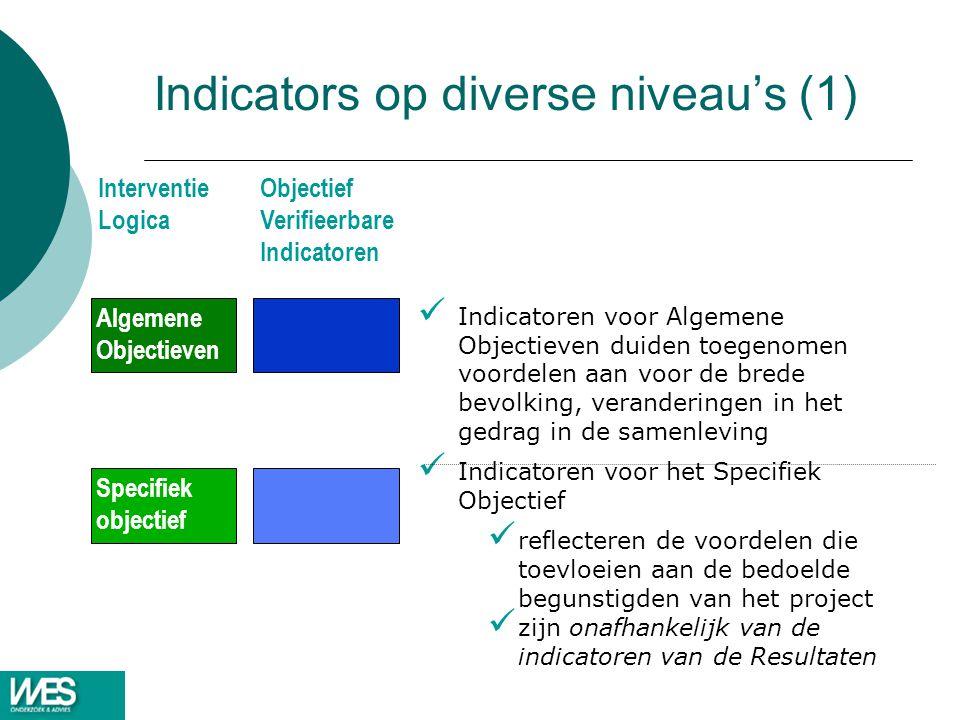 Indicators op diverse niveau's (1) Indicatoren voor Algemene Objectieven duiden toegenomen voordelen aan voor de brede bevolking, veranderingen in het gedrag in de samenleving Indicatoren voor het Specifiek Objectief reflecteren de voordelen die toevloeien aan de bedoelde begunstigden van het project zijn onafhankelijk van de indicatoren van de Resultaten Algemene Objectieven Specifiek objectief Interventie Logica Objectief Verifieerbare Indicatoren