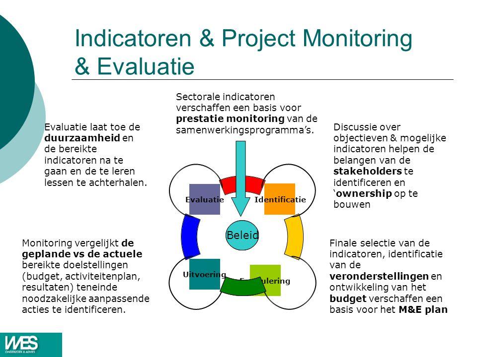Indicatoren & Project Monitoring & Evaluatie Beleid Finale selectie van de indicatoren, identificatie van de veronderstellingen en ontwikkeling van het budget verschaffen een basis voor het M&E plan Discussie over objectieven & mogelijke indicatoren helpen de belangen van de stakeholders te identificeren en 'ownership op te bouwen Monitoring vergelijkt de geplande vs de actuele bereikte doelstellingen (budget, activiteitenplan, resultaten) teneinde noodzakelijke aanpassende acties te identificeren.