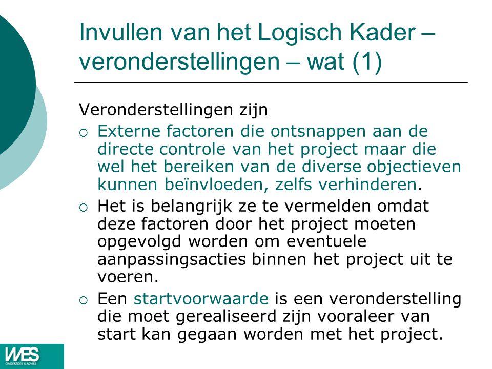 Invullen van het Logisch Kader – veronderstellingen – wat (1) Veronderstellingen zijn  Externe factoren die ontsnappen aan de directe controle van het project maar die wel het bereiken van de diverse objectieven kunnen beïnvloeden, zelfs verhinderen.