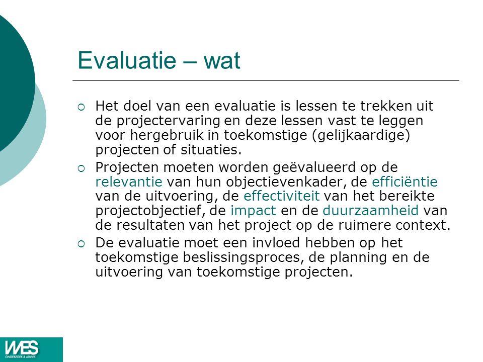 Evaluatie – wat  Het doel van een evaluatie is lessen te trekken uit de projectervaring en deze lessen vast te leggen voor hergebruik in toekomstige (gelijkaardige) projecten of situaties.