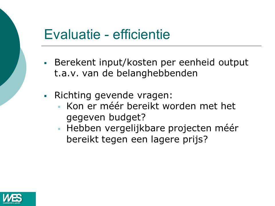 Evaluatie - efficientie  Berekent input/kosten per eenheid output t.a.v. van de belanghebbenden  Richting gevende vragen:  Kon er méér bereikt word