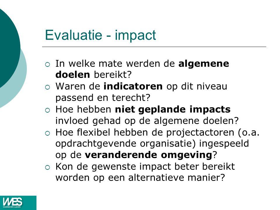 Evaluatie - impact  In welke mate werden de algemene doelen bereikt?  Waren de indicatoren op dit niveau passend en terecht?  Hoe hebben niet gepla