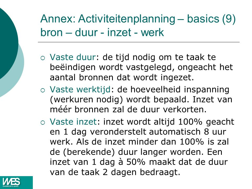 Annex: Activiteitenplanning – basics (9) bron – duur - inzet - werk  Vaste duur: de tijd nodig om te taak te beëindigen wordt vastgelegd, ongeacht het aantal bronnen dat wordt ingezet.