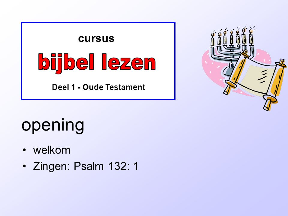 cursus Deel 1 - Oude Testament opening welkom Zingen: Psalm 132: 1