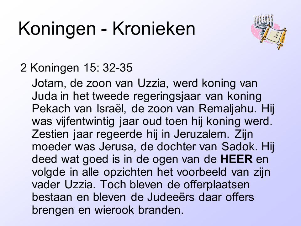 Koningen - Kronieken 2 Koningen 15: 32-35 Jotam, de zoon van Uzzia, werd koning van Juda in het tweede regeringsjaar van koning Pekach van Israël, de