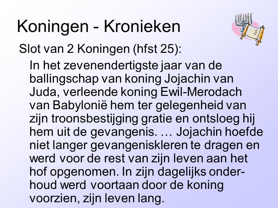 Koningen - Kronieken Slot van 2 Koningen (hfst 25): In het zevenendertigste jaar van de ballingschap van koning Jojachin van Juda, verleende koning Ew