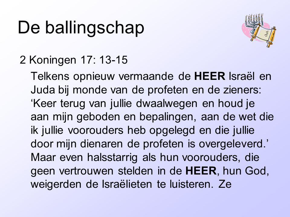 De ballingschap 2 Koningen 17: 13-15 Telkens opnieuw vermaande de HEER Israël en Juda bij monde van de profeten en de zieners: 'Keer terug van jullie