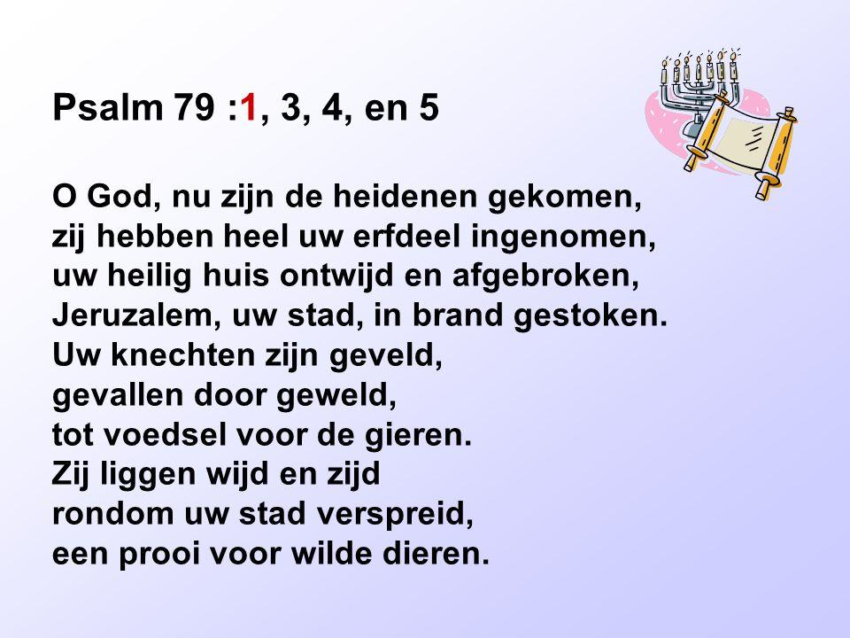 Psalm 79 :1, 3, 4, en 5 O God, nu zijn de heidenen gekomen, zij hebben heel uw erfdeel ingenomen, uw heilig huis ontwijd en afgebroken, Jeruzalem, uw