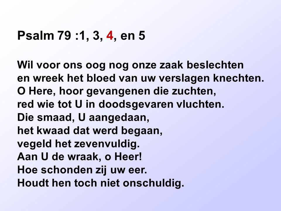 Psalm 79 :1, 3, 4, en 5 Wil voor ons oog nog onze zaak beslechten en wreek het bloed van uw verslagen knechten. O Here, hoor gevangenen die zuchten, r
