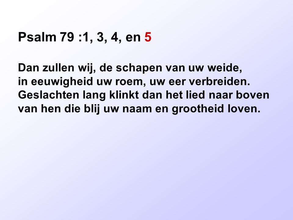 Psalm 79 :1, 3, 4, en 5 Dan zullen wij, de schapen van uw weide, in eeuwigheid uw roem, uw eer verbreiden. Geslachten lang klinkt dan het lied naar bo