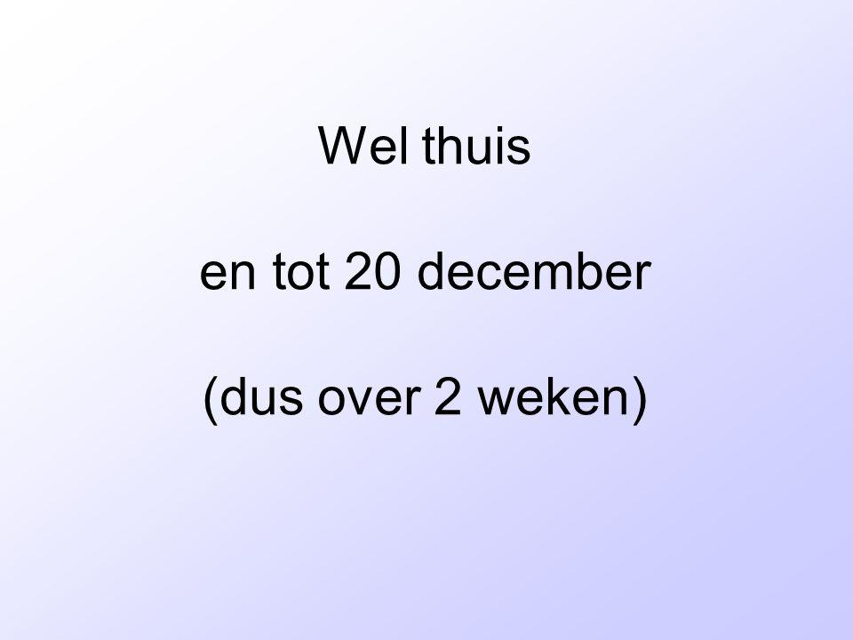 Wel thuis en tot 20 december (dus over 2 weken)