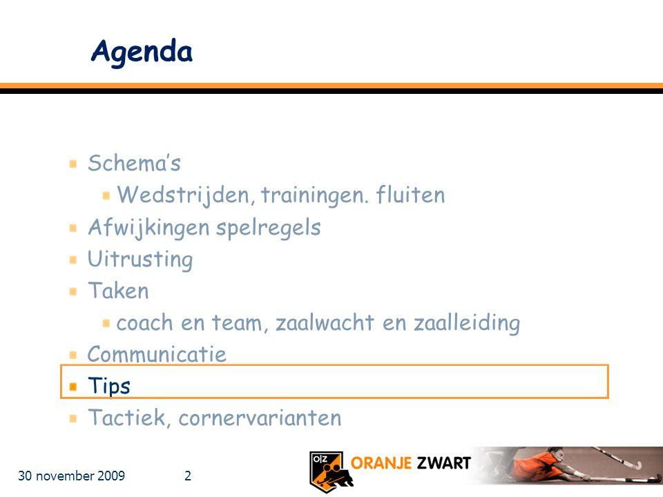 30 november 2009 2 Agenda Schema's Wedstrijden, trainingen. fluiten Afwijkingen spelregels Uitrusting Taken coach en team, zaalwacht en zaalleiding Co