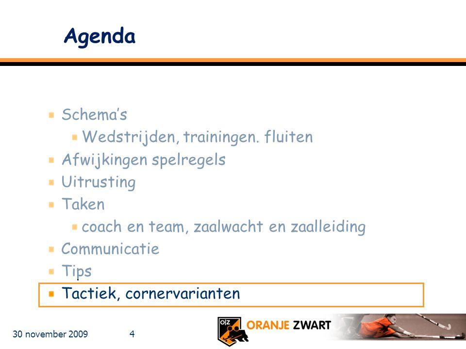 30 november 2009 4 Agenda Schema's Wedstrijden, trainingen. fluiten Afwijkingen spelregels Uitrusting Taken coach en team, zaalwacht en zaalleiding Co