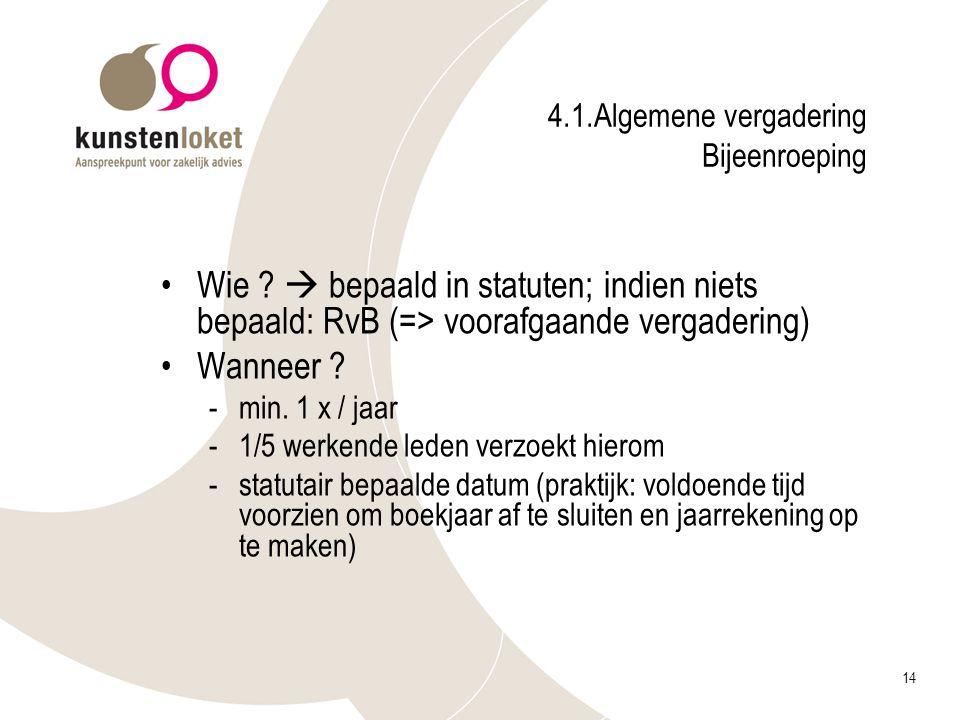 14 4.1.Algemene vergadering Bijeenroeping Wie ?  bepaald in statuten; indien niets bepaald: RvB (=> voorafgaande vergadering) Wanneer ? -min. 1 x / j