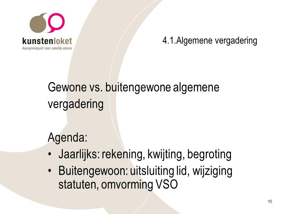 16 4.1.Algemene vergadering Gewone vs. buitengewone algemene vergadering Agenda: Jaarlijks: rekening, kwijting, begroting Buitengewoon: uitsluiting li