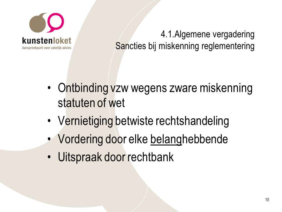 18 4.1.Algemene vergadering Sancties bij miskenning reglementering Ontbinding vzw wegens zware miskenning statuten of wet Vernietiging betwiste rechts