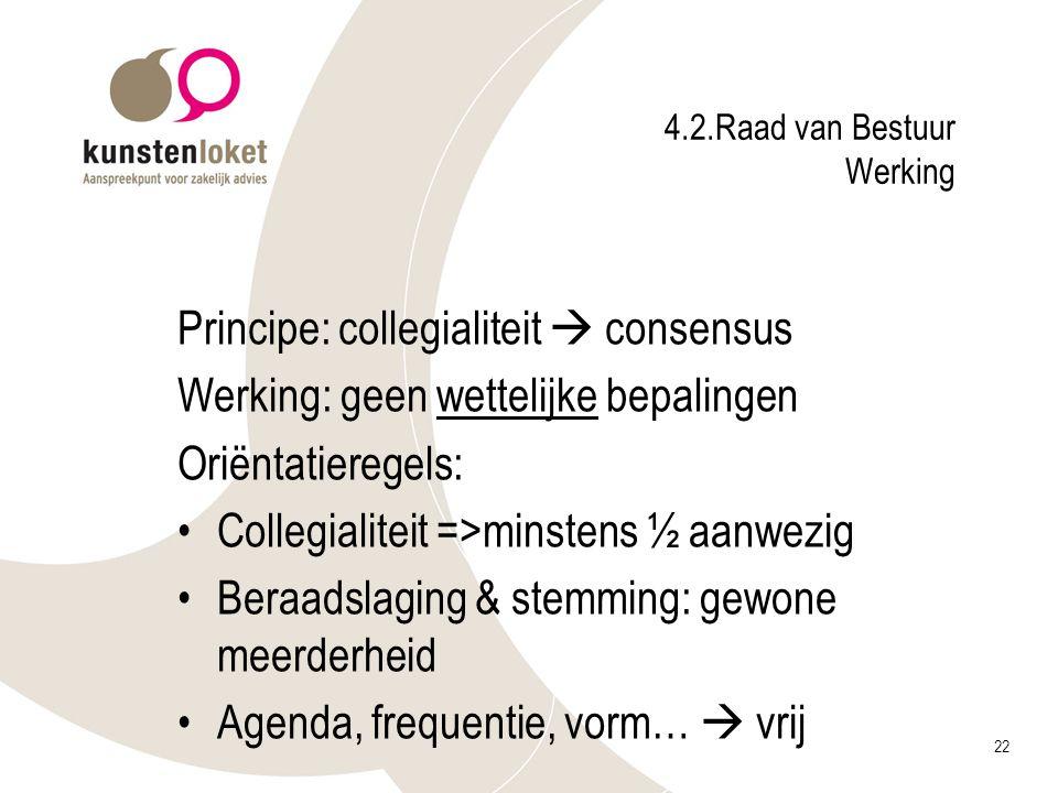22 4.2.Raad van Bestuur Werking Principe: collegialiteit  consensus Werking: geen wettelijke bepalingen Oriëntatieregels: Collegialiteit =>minstens ½