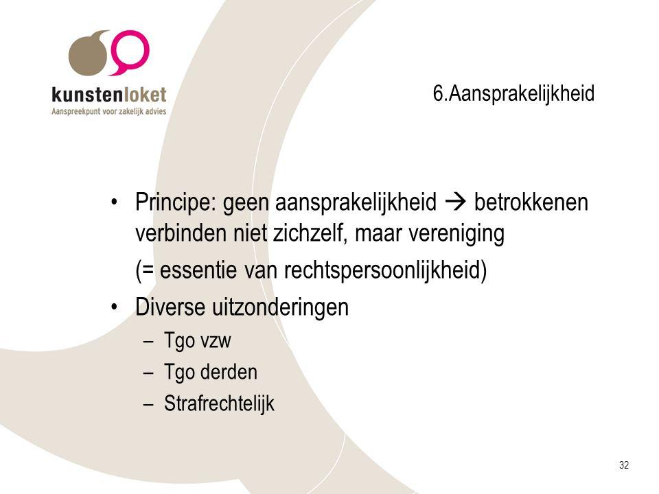 32 6.Aansprakelijkheid Principe: geen aansprakelijkheid  betrokkenen verbinden niet zichzelf, maar vereniging (= essentie van rechtspersoonlijkheid)