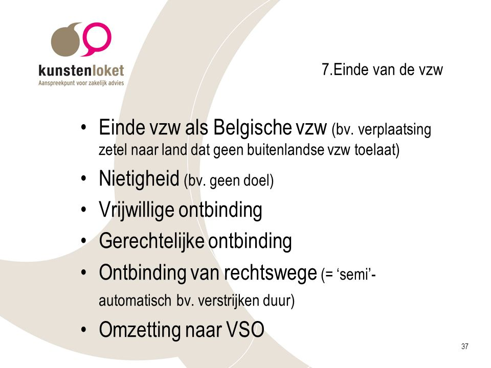 37 7.Einde van de vzw Einde vzw als Belgische vzw (bv. verplaatsing zetel naar land dat geen buitenlandse vzw toelaat) Nietigheid (bv. geen doel) Vrij