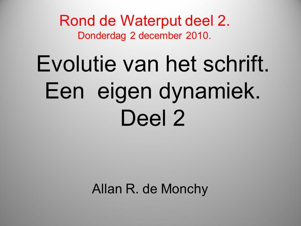 Evolutie van het schrift. Een eigen dynamiek. Deel 2 Allan R. de Monchy Rond de Waterput deel 2. Donderdag 2 december 2010.