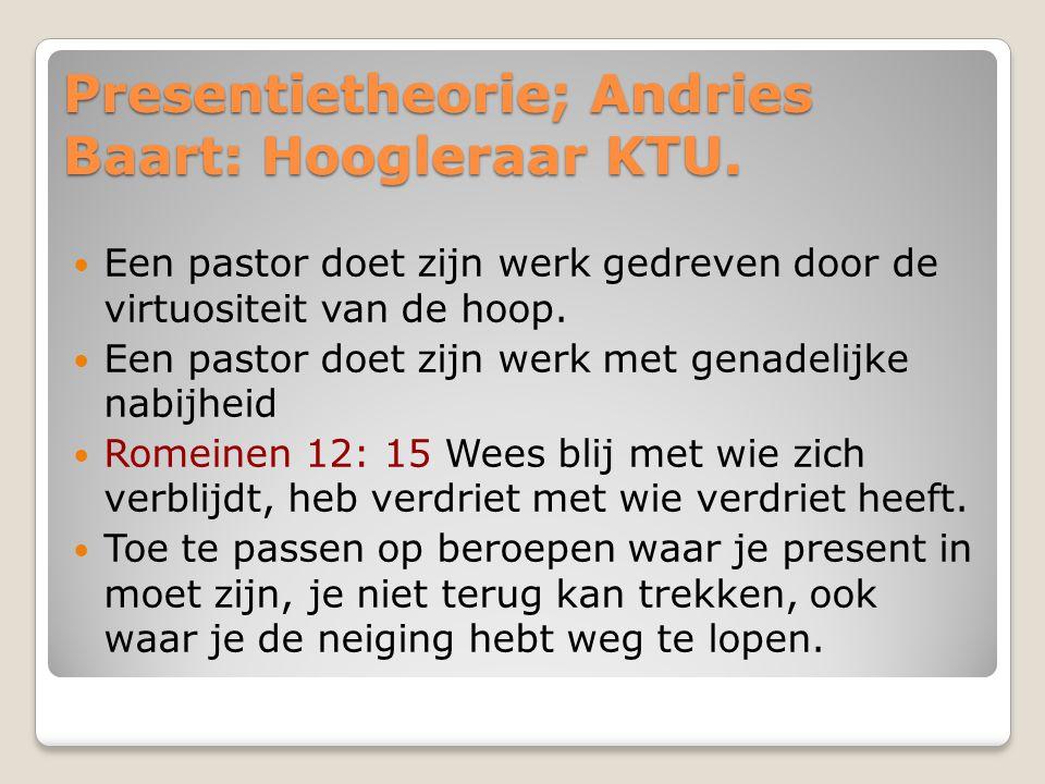 Presentietheorie; Andries Baart: Hoogleraar KTU. Een pastor doet zijn werk gedreven door de virtuositeit van de hoop. Een pastor doet zijn werk met ge