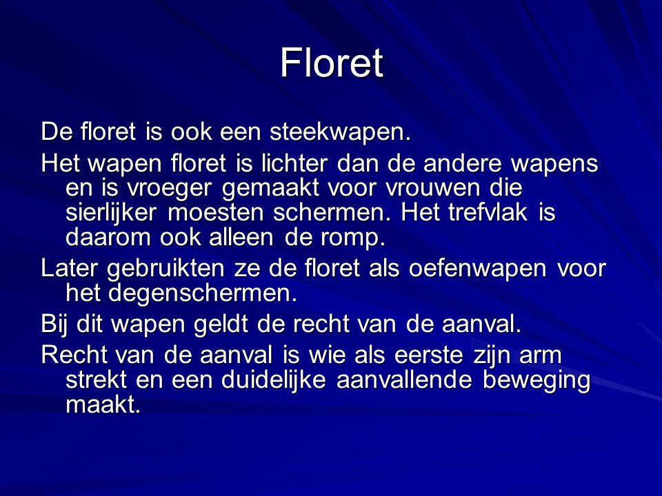 Floret De floret is ook een steekwapen. Het wapen floret is lichter dan de andere wapens en is vroeger gemaakt voor vrouwen die sierlijker moesten sch