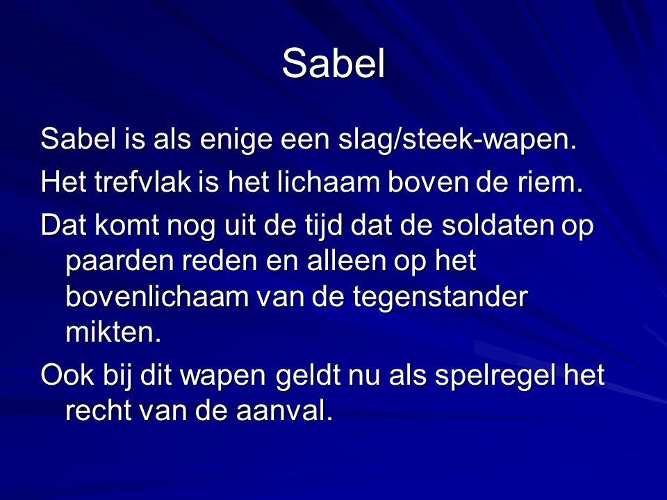Sabel Sabel is als enige een slag/steek-wapen. Het trefvlak is het lichaam boven de riem. Dat komt nog uit de tijd dat de soldaten op paarden reden en