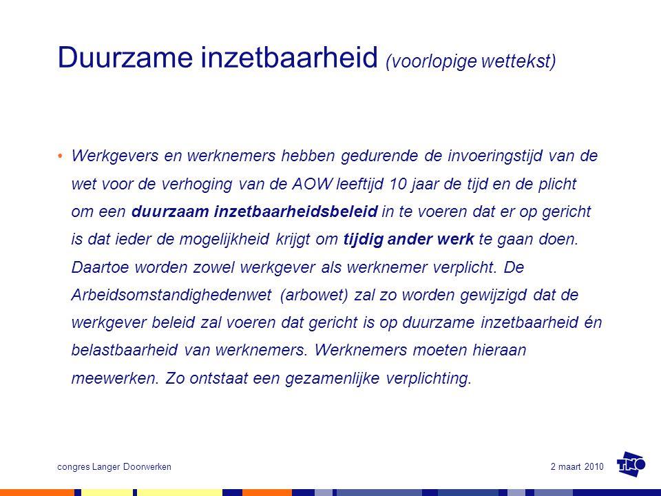 2 maart 2010congres Langer Doorwerken Duurzame inzetbaarheid (voorlopige wettekst) Werkgevers en werknemers hebben gedurende de invoeringstijd van de