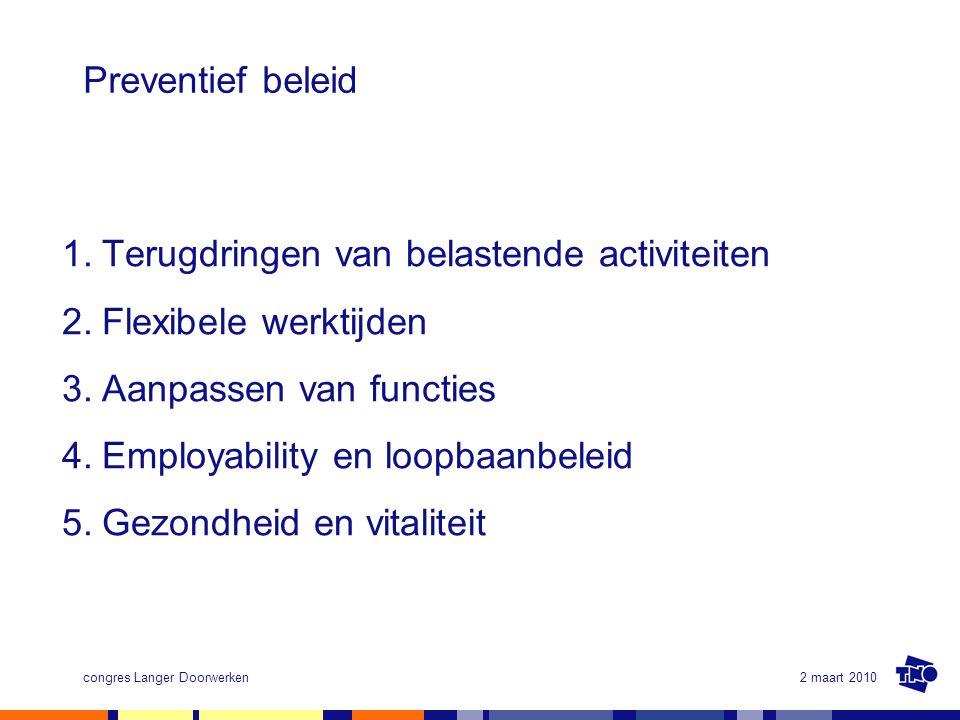 2 maart 2010congres Langer Doorwerken Preventief beleid 1.Terugdringen van belastende activiteiten 2.Flexibele werktijden 3.Aanpassen van functies 4.E