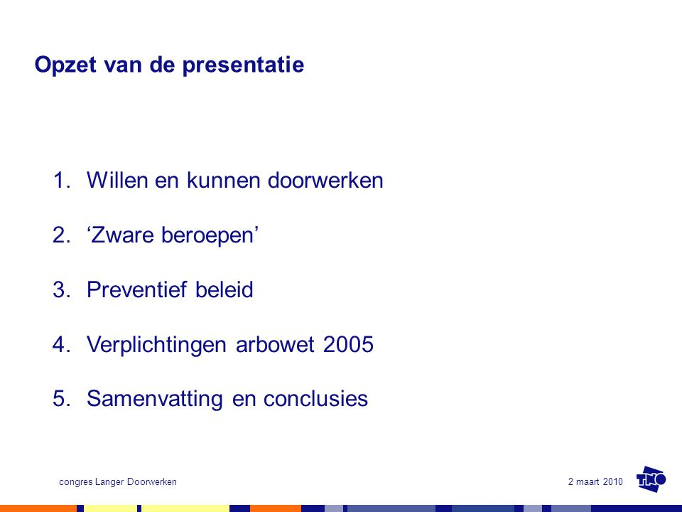 2 maart 2010congres Langer Doorwerken Opzet van de presentatie 1.Willen en kunnen doorwerken 2. 'Zware beroepen' 3.Preventief beleid 4.Verplichtingen